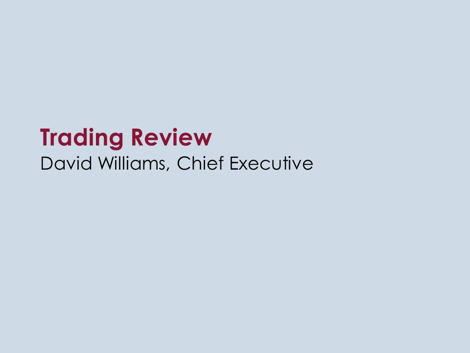 Trading Review David Williams, Chief Executive