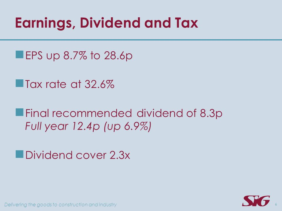 Delivering the goods to construction and industry 6 Earnings, Dividend and Tax EPS up 8.7% to 28.6p Tax rate at 32.6% Final recommended dividend of 8.3p Full year 12.4p (up 6.9%) Dividend cover 2.3x
