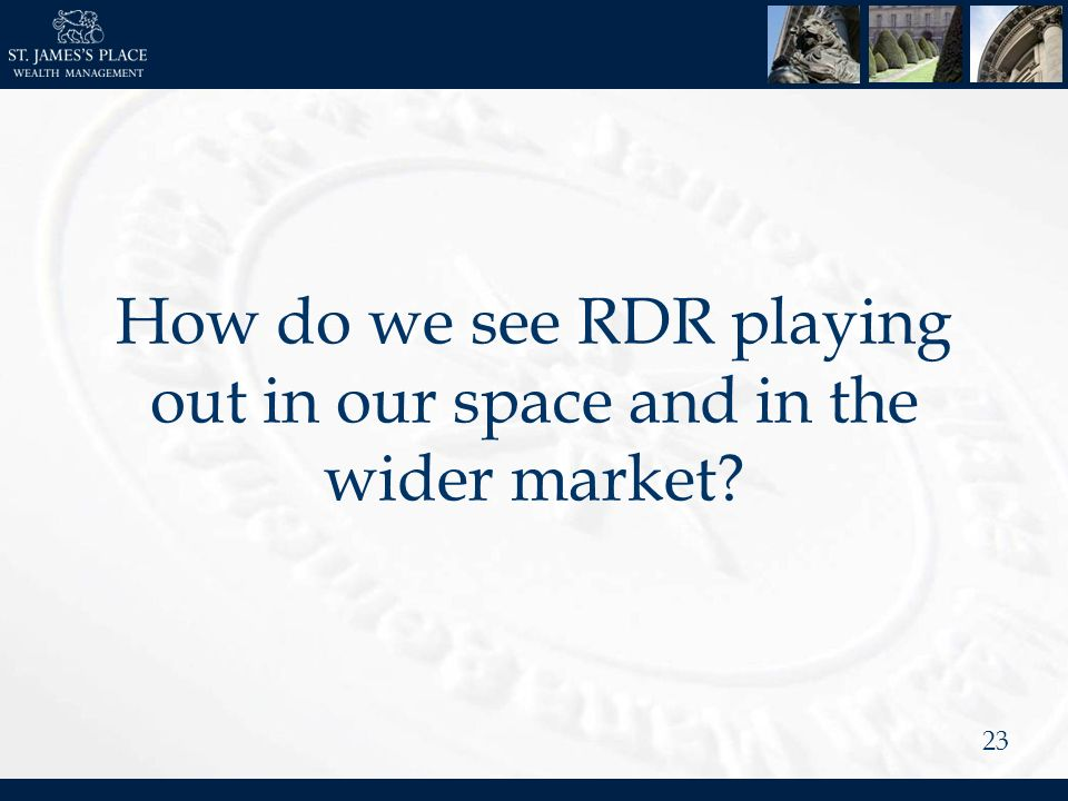 23 How do we see RDR playing out in our space and in the wider market?