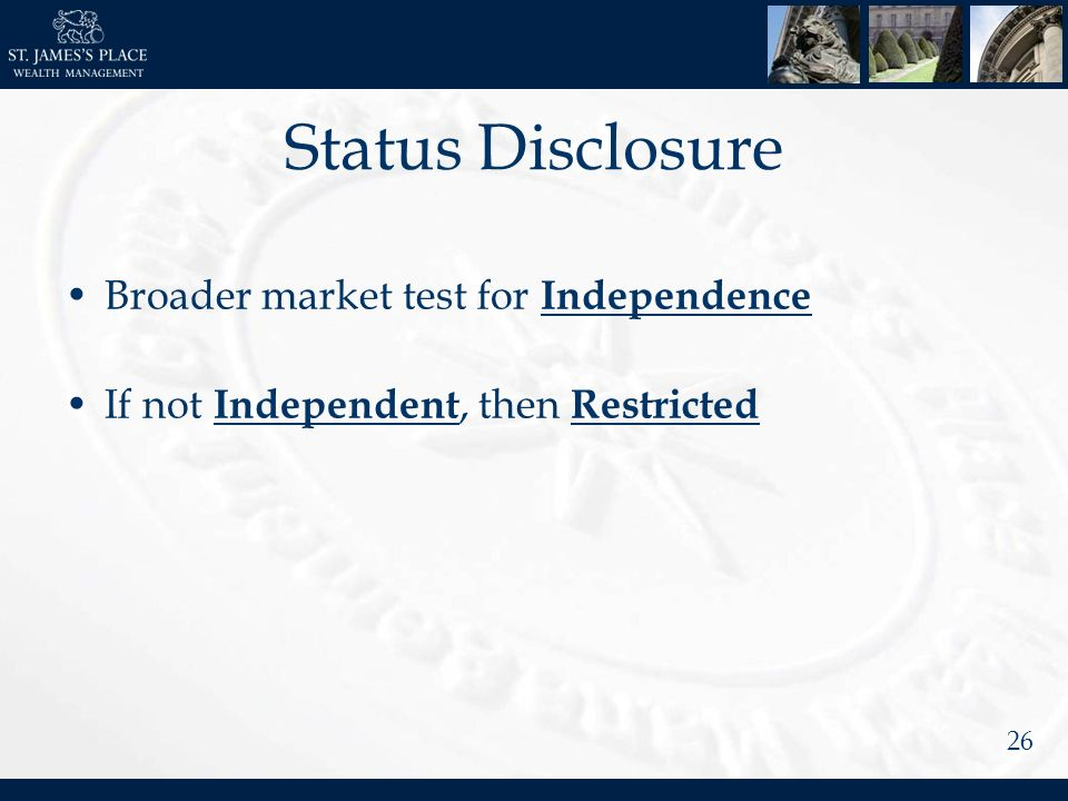 26 Status Disclosure Broader market test for Independence If not Independent, then Restricted