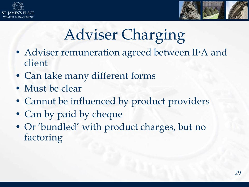 29 Adviser Charging Adviser remuneration agreed between IFA and client Can take many different forms Must be clear Cannot be influenced by product providers Can by paid by cheque Or bundled with product charges, but no factoring