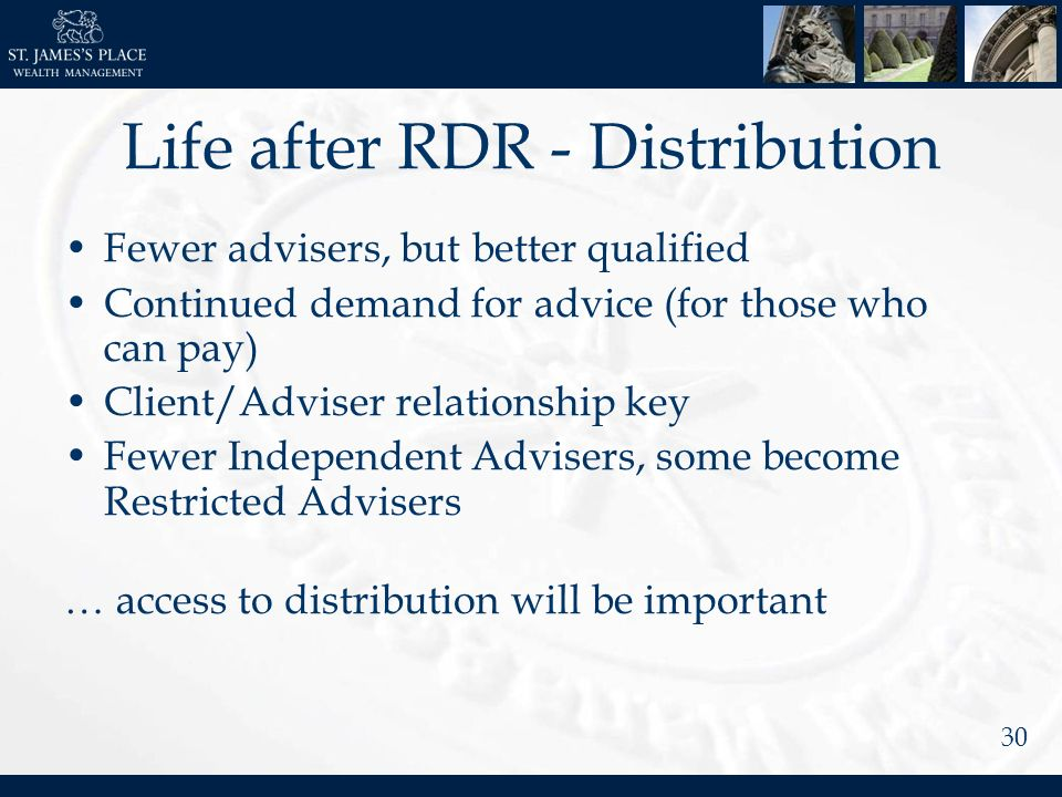 30 Life after RDR - Distribution Fewer advisers, but better qualified Continued demand for advice (for those who can pay) Client/Adviser relationship key Fewer Independent Advisers, some become Restricted Advisers … access to distribution will be important