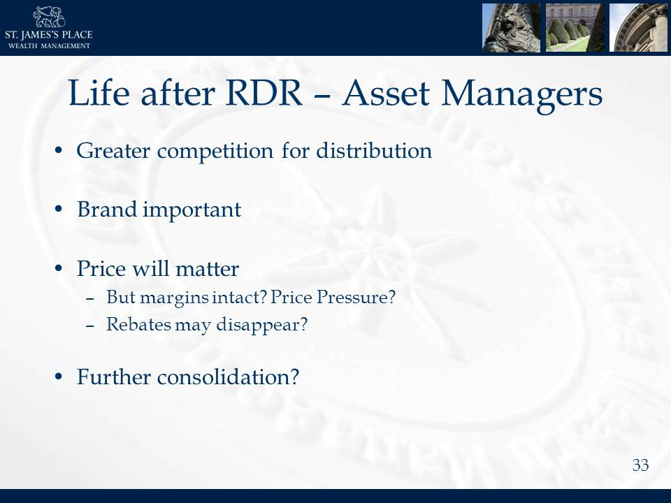 33 Life after RDR – Asset Managers Greater competition for distribution Brand important Price will matter –But margins intact.