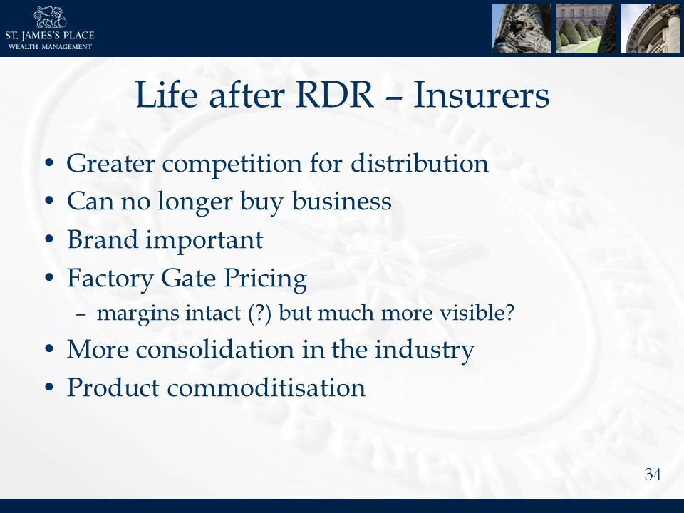 34 Life after RDR – Insurers Greater competition for distribution Can no longer buy business Brand important Factory Gate Pricing –margins intact (?) but much more visible.
