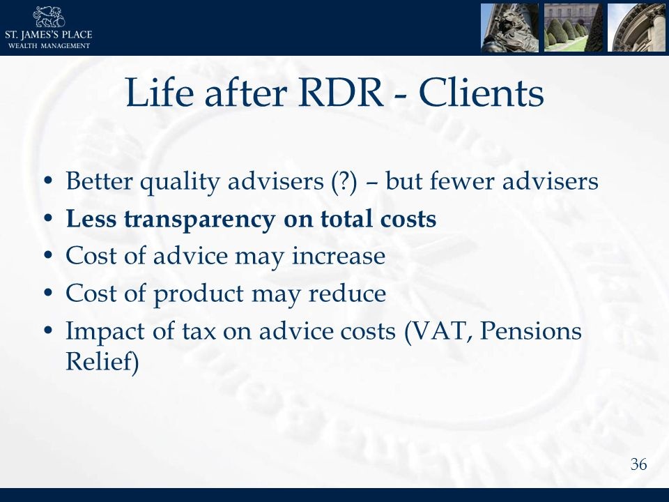 36 Life after RDR - Clients Better quality advisers (?) – but fewer advisers Less transparency on total costs Cost of advice may increase Cost of product may reduce Impact of tax on advice costs (VAT, Pensions Relief)