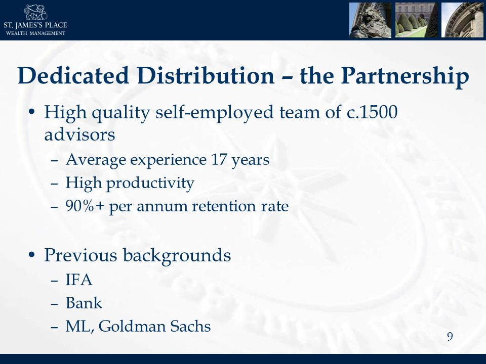 9 Dedicated Distribution – the Partnership High quality self-employed team of c.1500 advisors –Average experience 17 years –High productivity –90%+ per annum retention rate Previous backgrounds –IFA –Bank –ML, Goldman Sachs