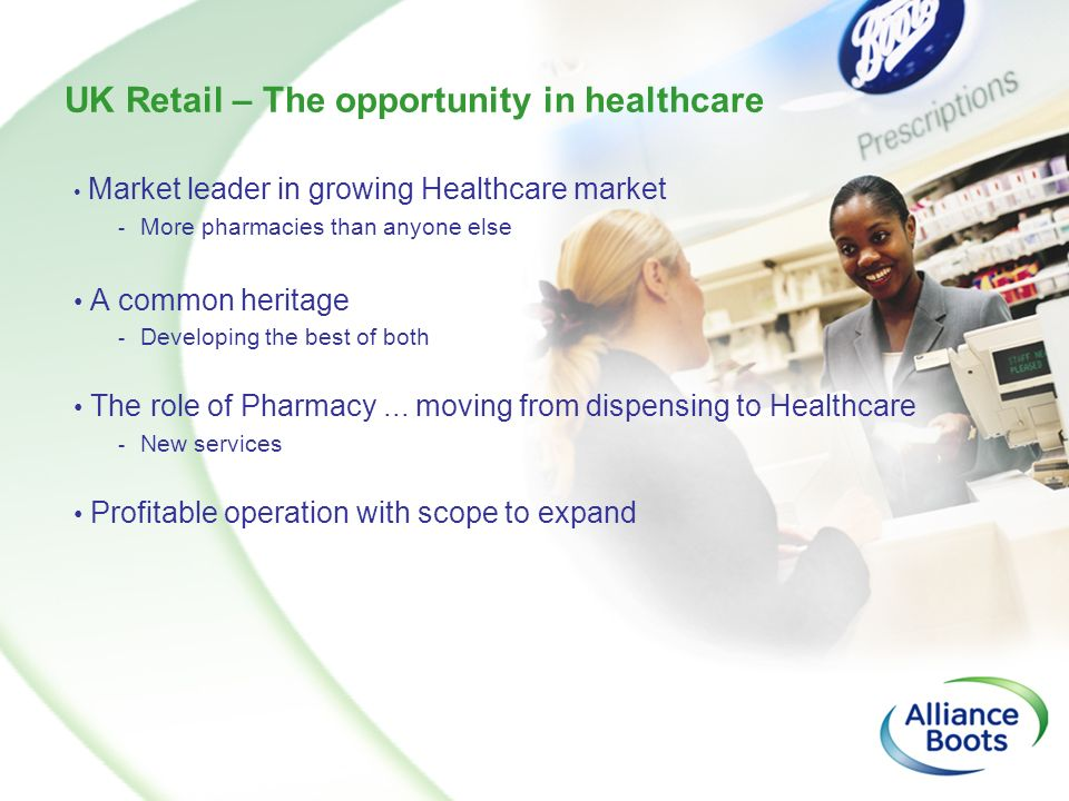 UK Retail – The opportunity in healthcare Market leader in growing Healthcare market - More pharmacies than anyone else A common heritage - Developing