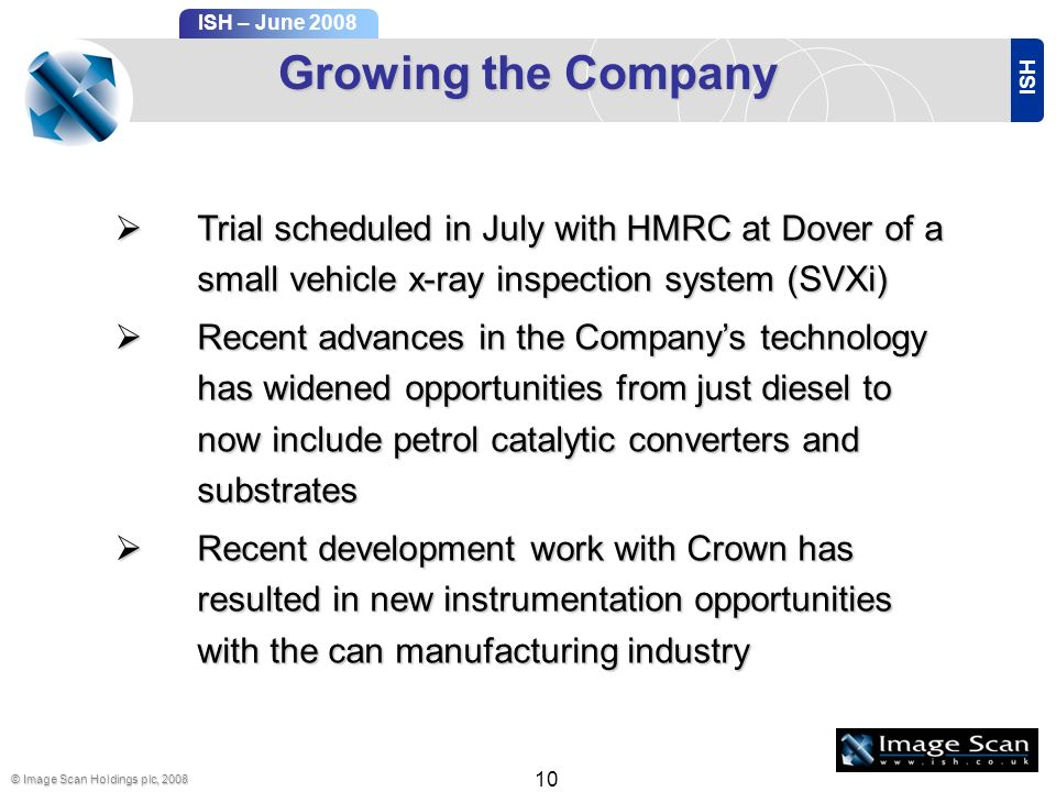 ISH ISH – June 2008 © Image Scan Holdings plc, 2008 10 Growing the Company Trial scheduled in July with HMRC at Dover of a small vehicle x-ray inspection system (SVXi) Trial scheduled in July with HMRC at Dover of a small vehicle x-ray inspection system (SVXi) Recent advances in the Companys technology has widened opportunities from just diesel to now include petrol catalytic converters and substrates Recent advances in the Companys technology has widened opportunities from just diesel to now include petrol catalytic converters and substrates Recent development work with Crown has resulted in new instrumentation opportunities with the can manufacturing industry Recent development work with Crown has resulted in new instrumentation opportunities with the can manufacturing industry
