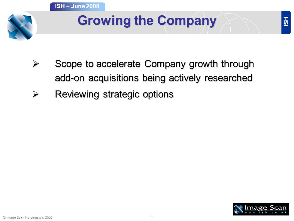 ISH ISH – June 2008 © Image Scan Holdings plc, 2008 11 Growing the Company Scope to accelerate Company growth through add-on acquisitions being actively researched Scope to accelerate Company growth through add-on acquisitions being actively researched Reviewing strategic options Reviewing strategic options