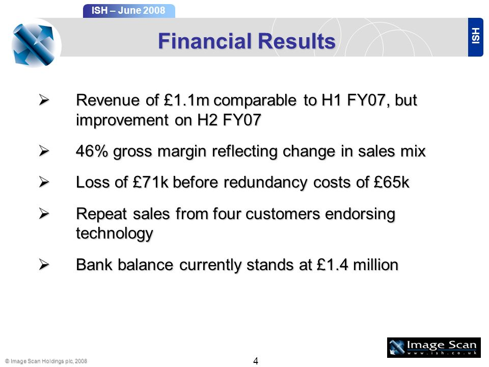 ISH ISH – June 2008 © Image Scan Holdings plc, Financial Results Revenue of £1.1m comparable to H1 FY07, but improvement on H2 FY07 Revenue of £1.1m comparable to H1 FY07, but improvement on H2 FY07 46% gross margin reflecting change in sales mix 46% gross margin reflecting change in sales mix Loss of £71k before redundancy costs of £65k Loss of £71k before redundancy costs of £65k Repeat sales from four customers endorsing technology Repeat sales from four customers endorsing technology Bank balance currently stands at £1.4 million Bank balance currently stands at £1.4 million
