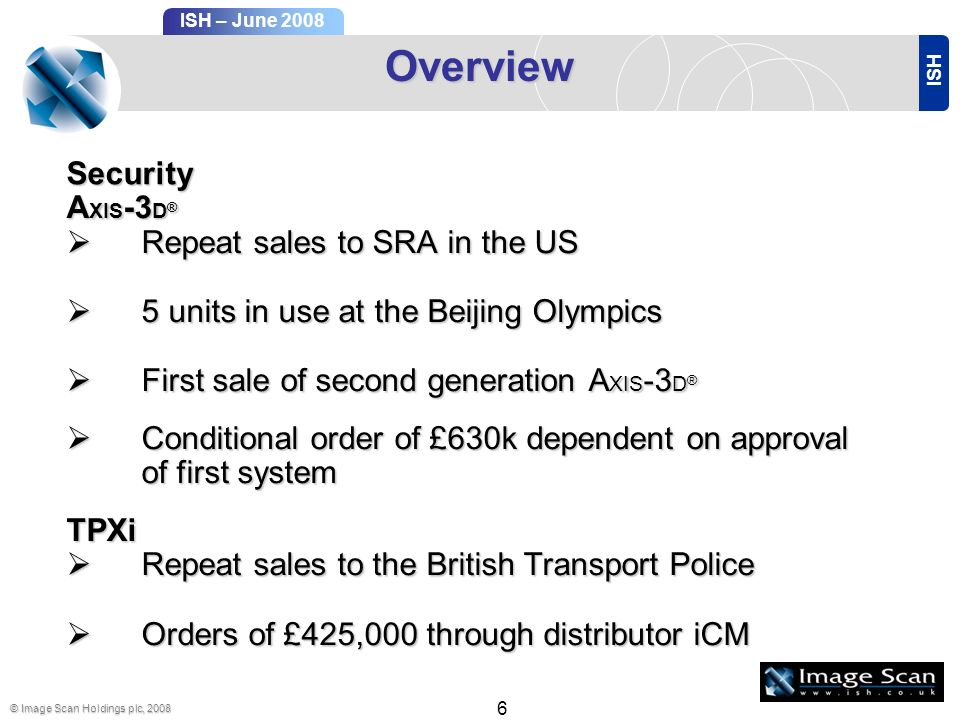 ISH ISH – June 2008 © Image Scan Holdings plc, 2008 6 Overview A XIS -3 D ® Repeat sales to SRA in the US Repeat sales to SRA in the US 5 units in use at the Beijing Olympics 5 units in use at the Beijing Olympics First sale of second generation A XIS -3 D ® First sale of second generation A XIS -3 D ® Conditional order of £630k dependent on approval of first system Conditional order of £630k dependent on approval of first systemTPXi Repeat sales to the British Transport Police Repeat sales to the British Transport Police Orders of £425,000 through distributor iCM Orders of £425,000 through distributor iCM Security