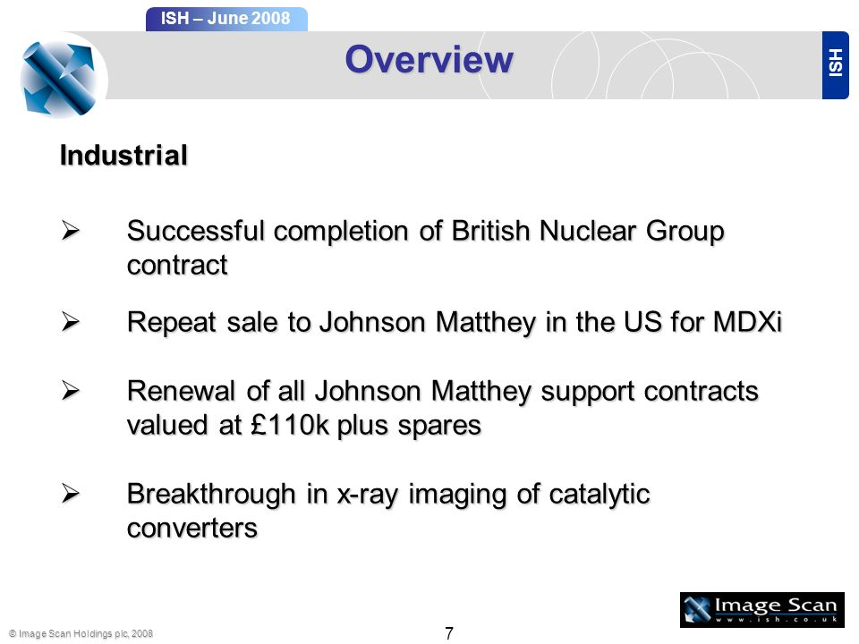 ISH ISH – June 2008 © Image Scan Holdings plc, 2008 7 Overview Successful completion of British Nuclear Group contract Successful completion of British Nuclear Group contract Repeat sale to Johnson Matthey in the US for MDXi Repeat sale to Johnson Matthey in the US for MDXi Renewal of all Johnson Matthey support contracts valued at £110k plus spares Renewal of all Johnson Matthey support contracts valued at £110k plus spares Breakthrough in x-ray imaging of catalytic converters Breakthrough in x-ray imaging of catalytic converters Industrial