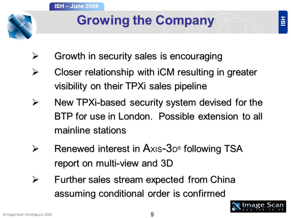 ISH ISH – June 2008 © Image Scan Holdings plc, Growing the Company Growth in security sales is encouraging Growth in security sales is encouraging Closer relationship with iCM resulting in greater visibility on their TPXi sales pipeline Closer relationship with iCM resulting in greater visibility on their TPXi sales pipeline New TPXi-based security system devised for the BTP for use in London.
