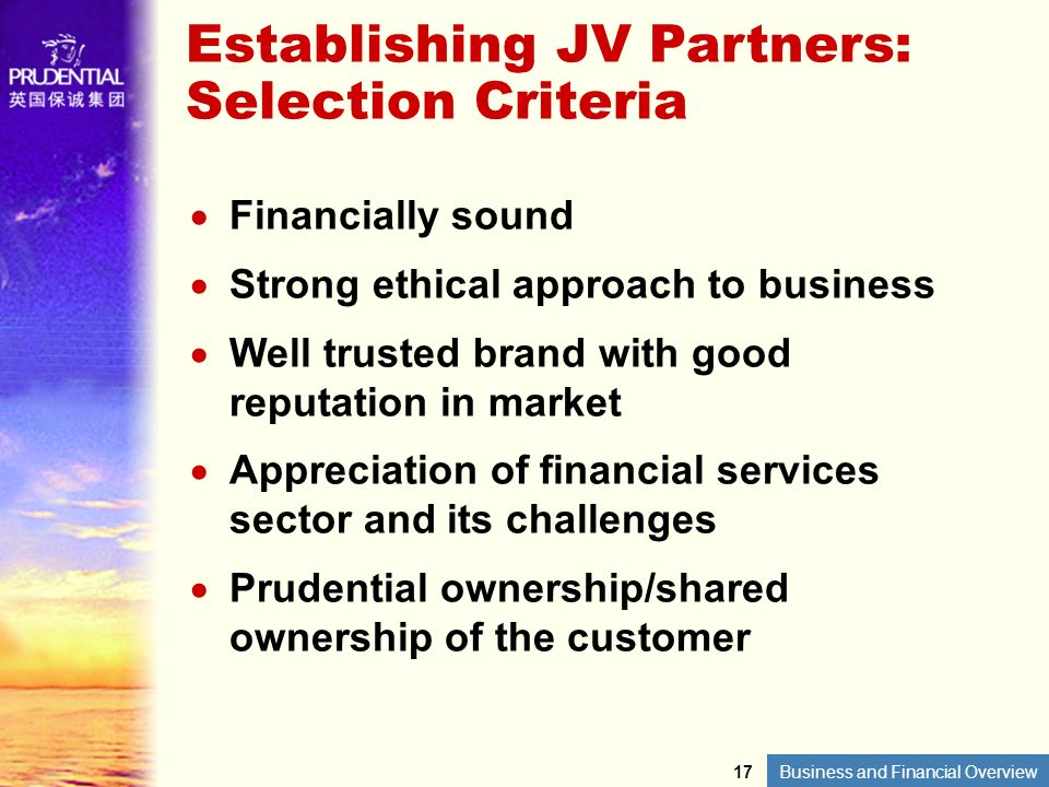 Business and Financial Overview Establishing JV Partners: Selection Criteria Financially sound Strong ethical approach to business Well trusted brand