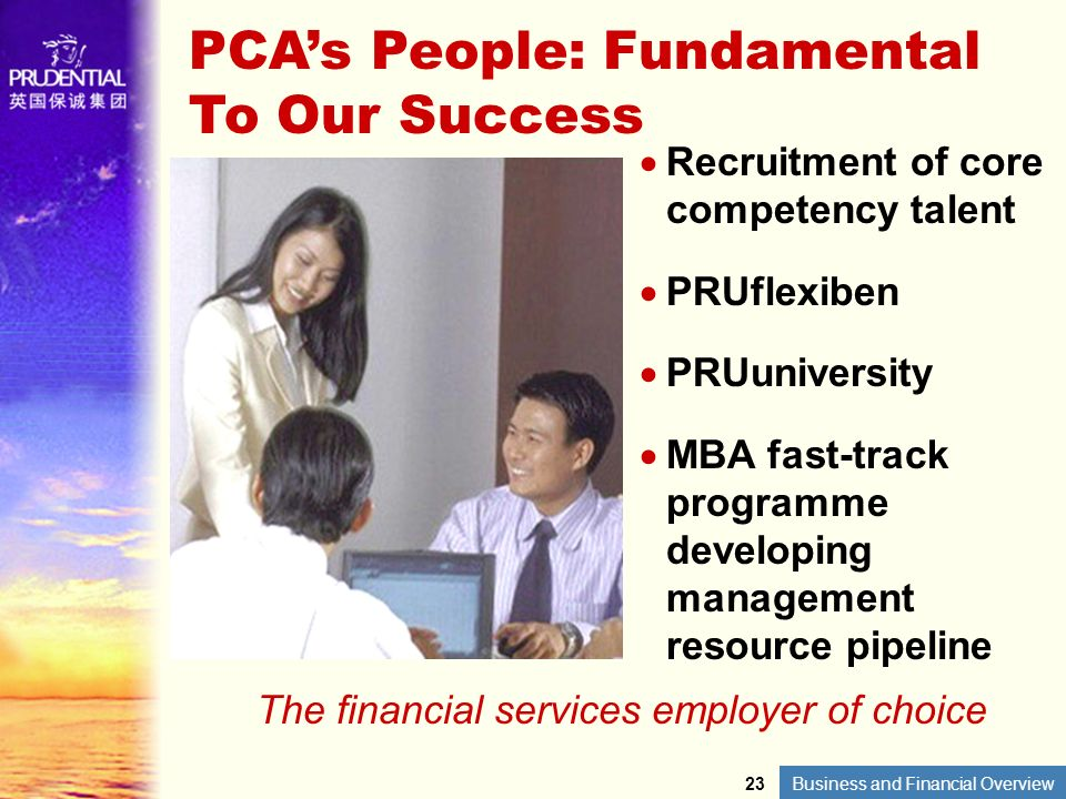 Business and Financial Overview PCAs People: Fundamental To Our Success Recruitment of core competency talent PRUflexiben PRUuniversity MBA fast-track
