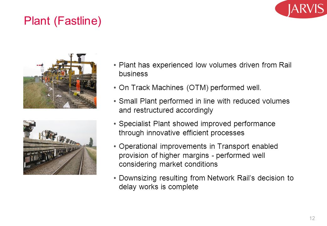 12 Plant (Fastline) Plant has experienced low volumes driven from Rail business On Track Machines (OTM) performed well. Small Plant performed in line