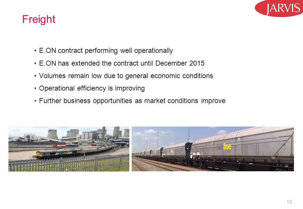 13 Freight E.ON contract performing well operationally E.ON has extended the contract until December 2015 Volumes remain low due to general economic conditions Operational efficiency is improving Further business opportunities as market conditions improve