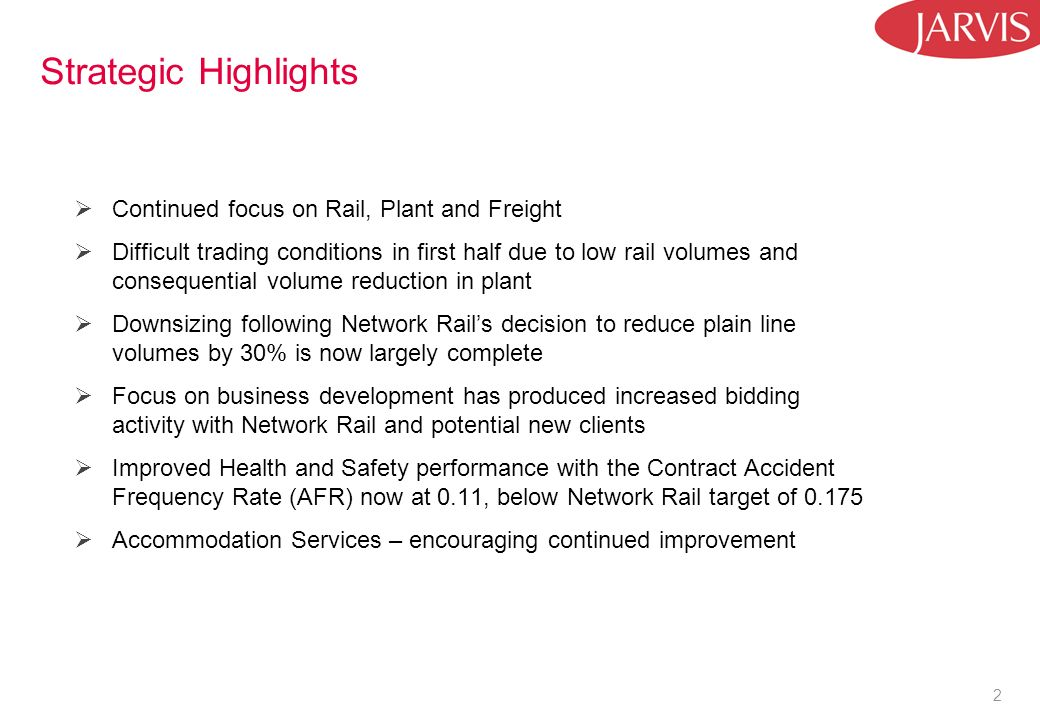 2 Strategic Highlights Continued focus on Rail, Plant and Freight Difficult trading conditions in first half due to low rail volumes and consequential volume reduction in plant Downsizing following Network Rails decision to reduce plain line volumes by 30% is now largely complete Focus on business development has produced increased bidding activity with Network Rail and potential new clients Improved Health and Safety performance with the Contract Accident Frequency Rate (AFR) now at 0.11, below Network Rail target of 0.175 Accommodation Services – encouraging continued improvement