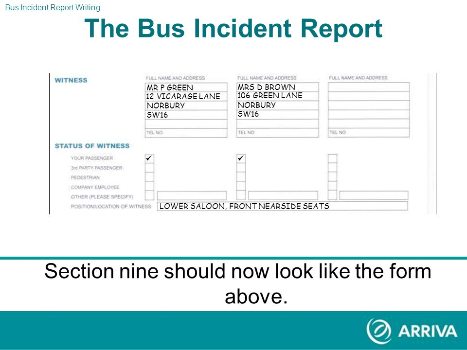 The Report The driver found two witnesses to the accident. Mr P Green who lives at 12 Vicarage Lane, Norbury, SW16 and Mrs D Brown who lives at 106 Gr