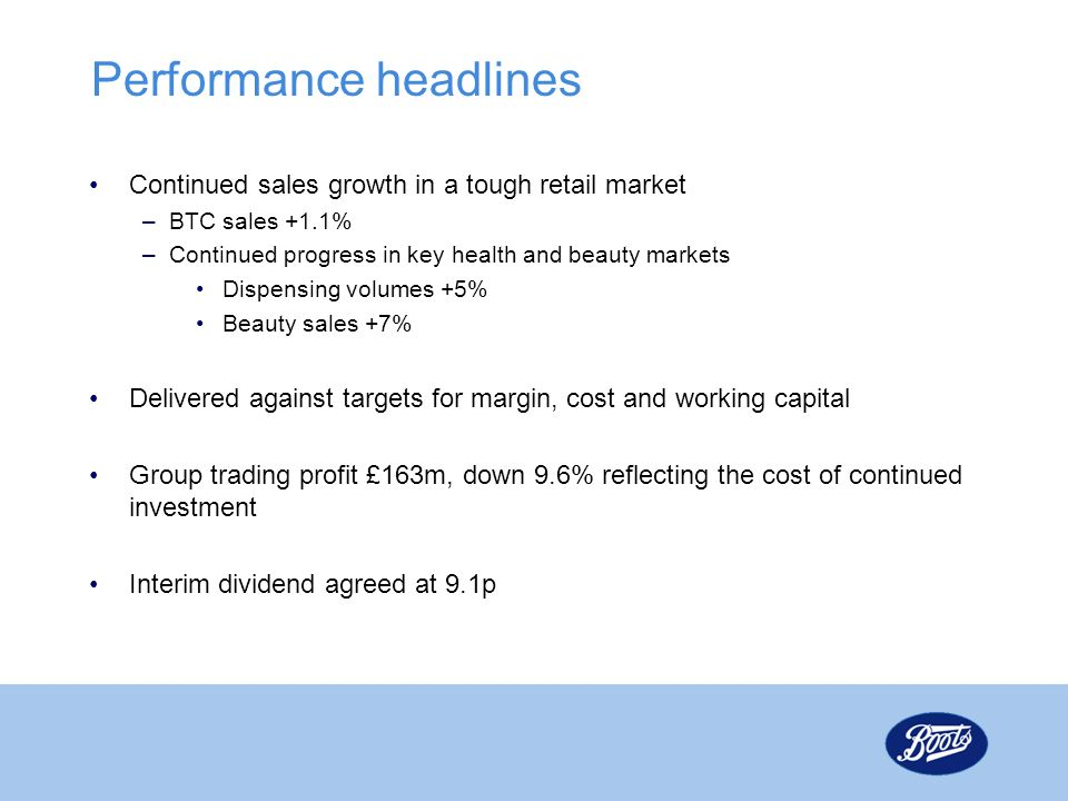 Performance headlines Continued sales growth in a tough retail market –BTC sales +1.1% –Continued progress in key health and beauty markets Dispensing