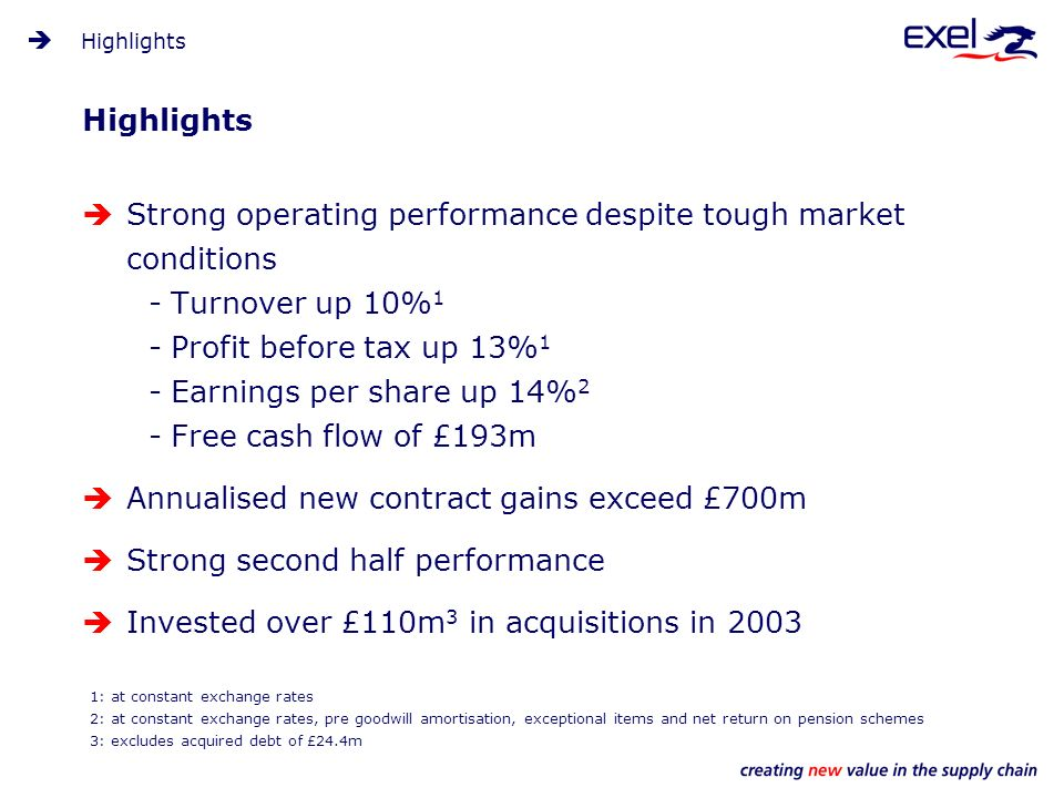Highlights Strong operating performance despite tough market conditions -Turnover up 10% 1 -Profit before tax up 13% 1 -Earnings per share up 14% 2 -Free cash flow of £193m Annualised new contract gains exceed £700m Strong second half performance Invested over £110m 3 in acquisitions in 2003 Highlights 1: at constant exchange rates 2: at constant exchange rates, pre goodwill amortisation, exceptional items and net return on pension schemes 3: excludes acquired debt of £24.4m