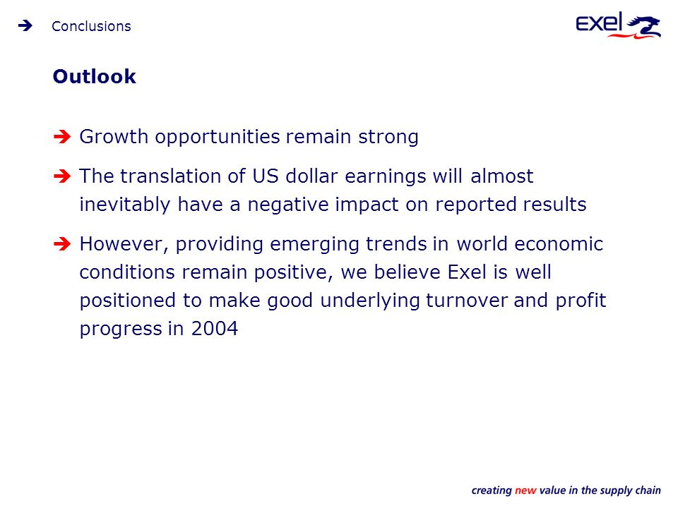 Outlook Growth opportunities remain strong The translation of US dollar earnings will almost inevitably have a negative impact on reported results However, providing emerging trends in world economic conditions remain positive, we believe Exel is well positioned to make good underlying turnover and profit progress in 2004 Conclusions