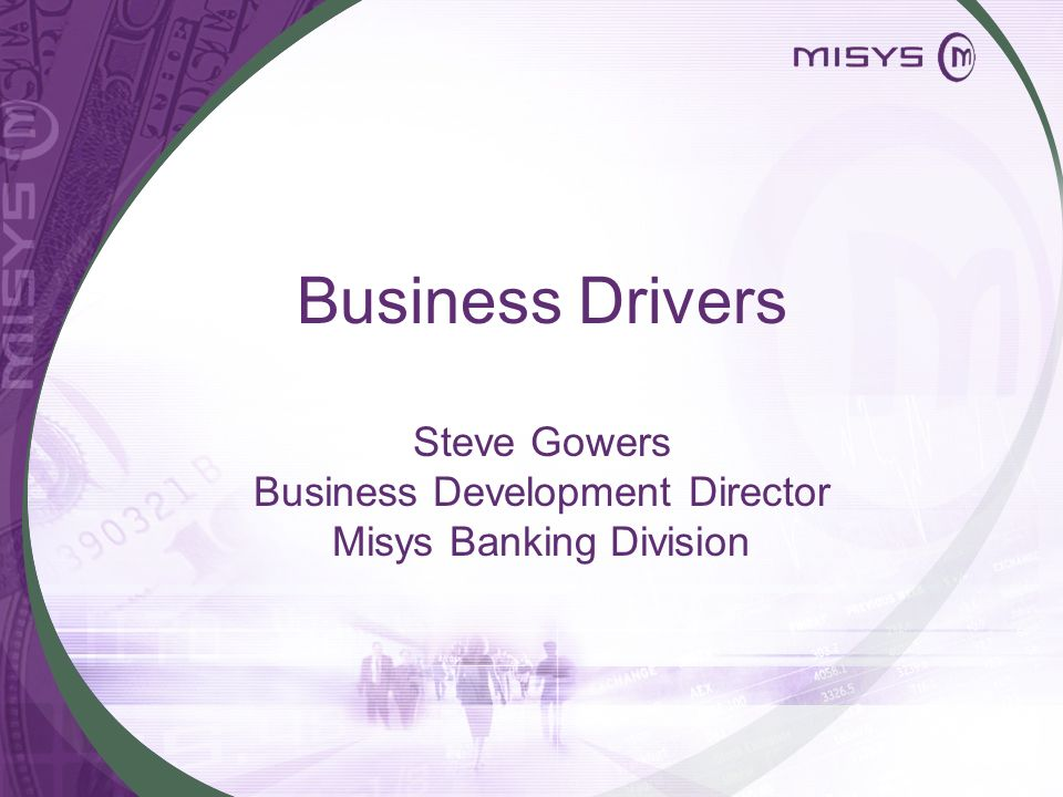 Business Drivers Steve Gowers Business Development Director Misys Banking Division
