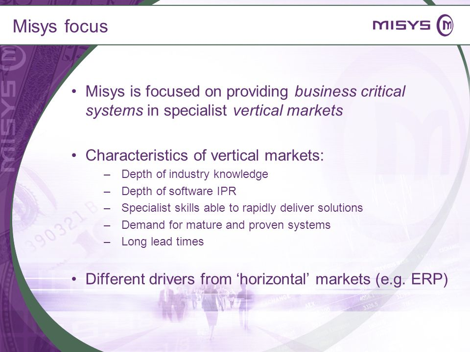 Misys focus Misys is focused on providing business critical systems in specialist vertical markets Characteristics of vertical markets: –Depth of indu