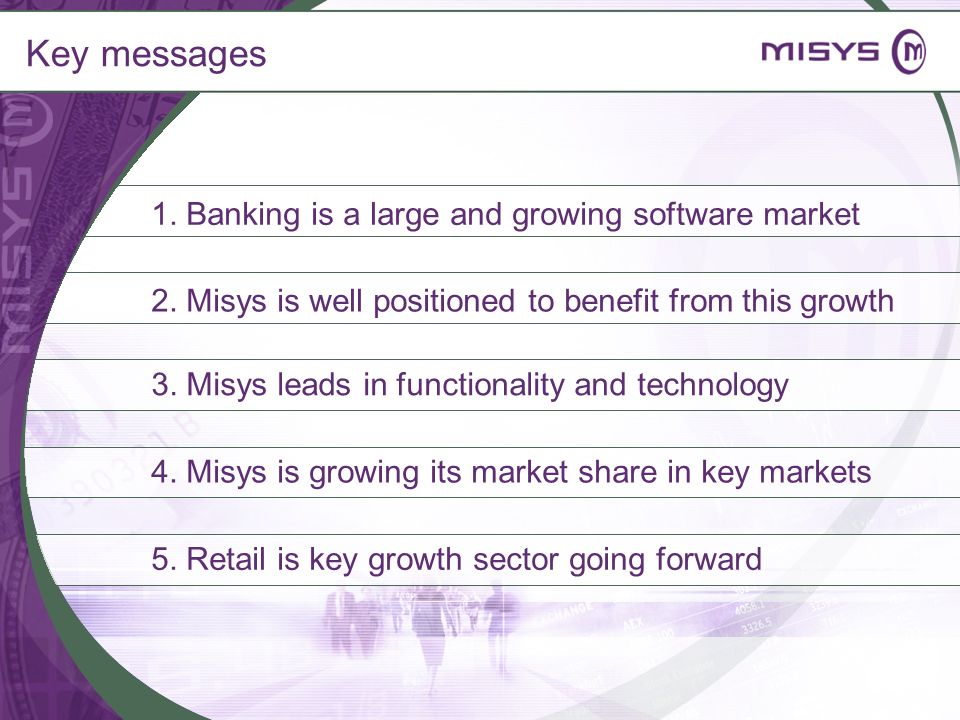 Key messages 1. Banking is a large and growing software market 2. Misys is well positioned to benefit from this growth 4. Misys is growing its market