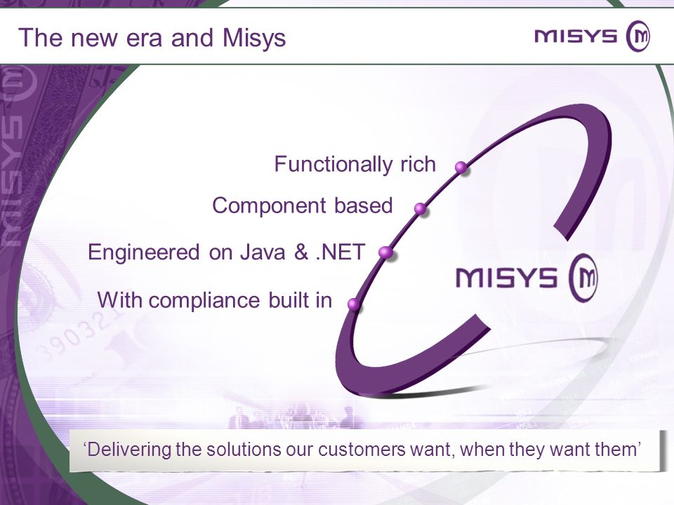 The new era and Misys Delivering the solutions our customers want, when they want them Functionally rich Component based Engineered on Java &.NET With