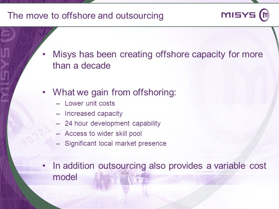 The move to offshore and outsourcing Misys has been creating offshore capacity for more than a decade What we gain from offshoring: –Lower unit costs