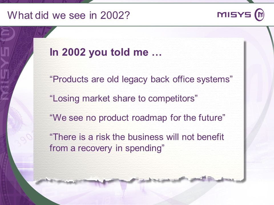 What did we see in 2002? Products are old legacy back office systems We see no product roadmap for the future There is a risk the business will not be