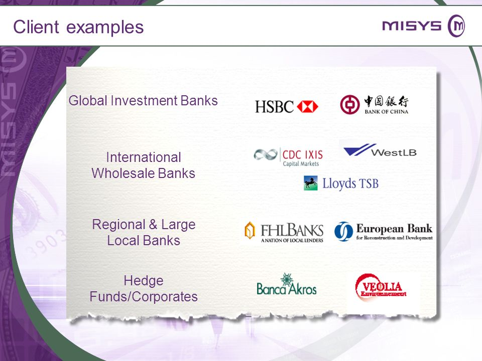 Client examples Global Investment Banks International Wholesale Banks Regional & Large Local Banks Hedge Funds/Corporates