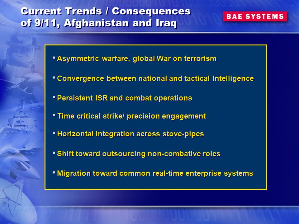 Current Trends / Consequences of 9/11, Afghanistan and Iraq Asymmetric warfare, global War on terrorism Convergence between national and tactical Intelligence Persistent ISR and combat operations Time critical strike/ precision engagement Horizontal integration across stove-pipes Shift toward outsourcing non-combative roles Migration toward common real-time enterprise systems Asymmetric warfare, global War on terrorism Convergence between national and tactical Intelligence Persistent ISR and combat operations Time critical strike/ precision engagement Horizontal integration across stove-pipes Shift toward outsourcing non-combative roles Migration toward common real-time enterprise systems