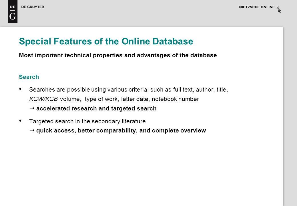 Special Features of the Online Database Most important technical properties and advantages of the database Search Searches are possible using various criteria, such as full text, author, title, KGW/KGB volume, type of work, letter date, notebook number accelerated research and targeted search Targeted search in the secondary literature quick access, better comparability, and complete overview