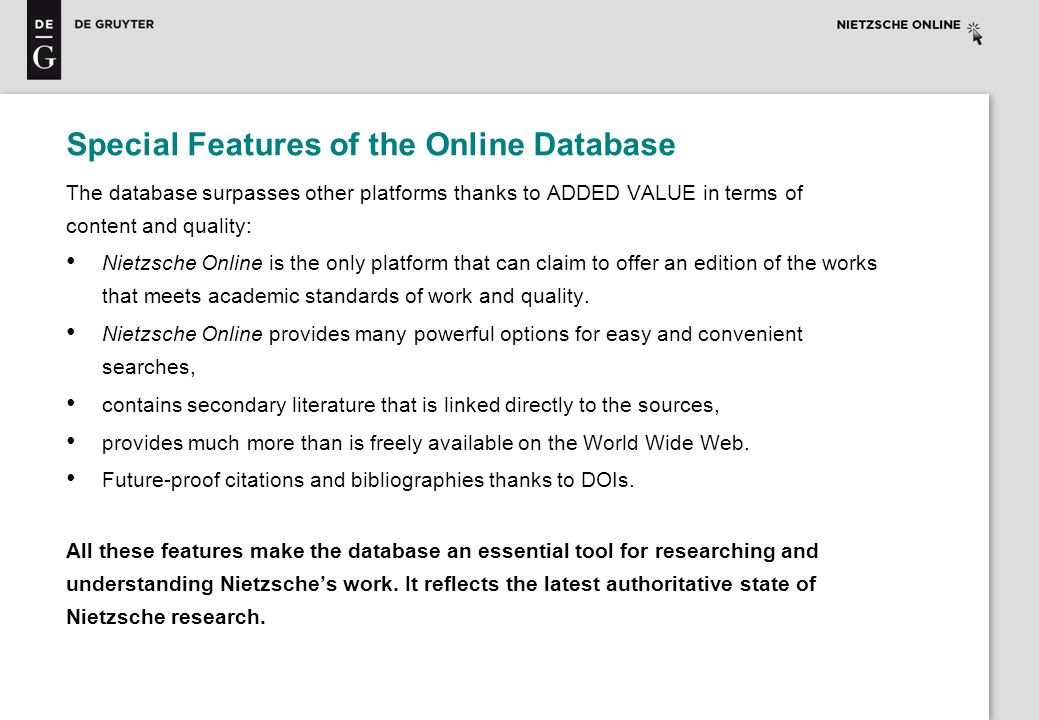 Special Features of the Online Database The database surpasses other platforms thanks to ADDED VALUE in terms of content and quality: Nietzsche Online
