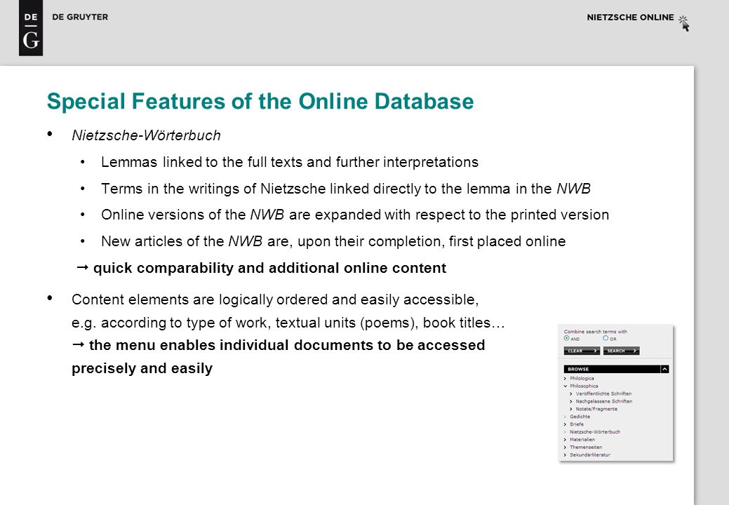 Special Features of the Online Database Nietzsche-Wörterbuch Lemmas linked to the full texts and further interpretations Terms in the writings of Nietzsche linked directly to the lemma in the NWB Online versions of the NWB are expanded with respect to the printed version New articles of the NWB are, upon their completion, first placed online quick comparability and additional online content Content elements are logically ordered and easily accessible, e.g.