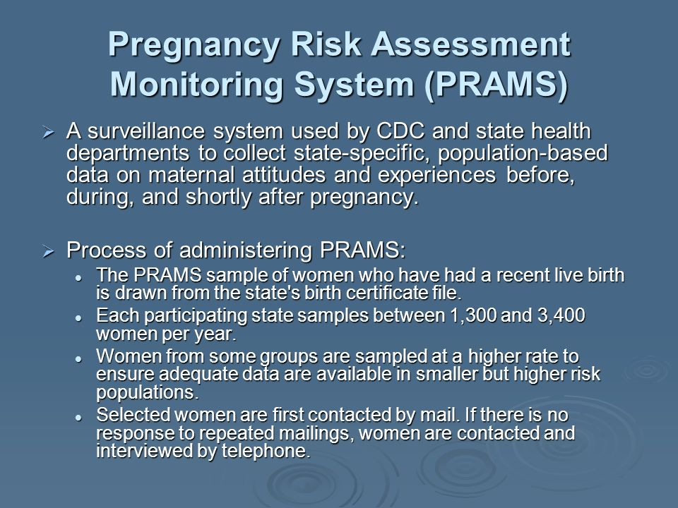 Pregnancy Risk Assessment Monitoring System (PRAMS) A surveillance system used by CDC and state health departments to collect state-specific, population-based data on maternal attitudes and experiences before, during, and shortly after pregnancy.