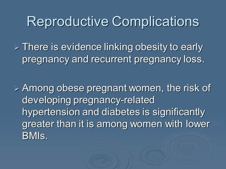 Reproductive Complications There is evidence linking obesity to early pregnancy and recurrent pregnancy loss.