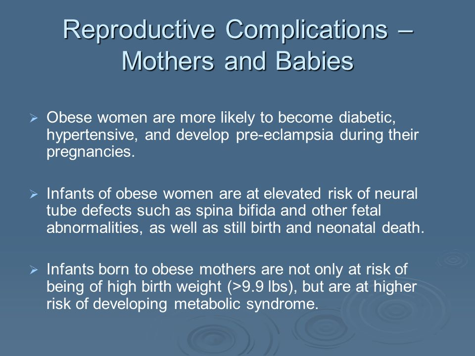 Reproductive Complications – Mothers and Babies Obese women are more likely to become diabetic, hypertensive, and develop pre-eclampsia during their pregnancies.