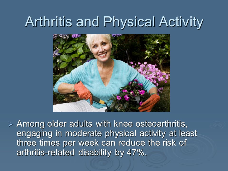 Arthritis and Physical Activity Among older adults with knee osteoarthritis, engaging in moderate physical activity at least three times per week can