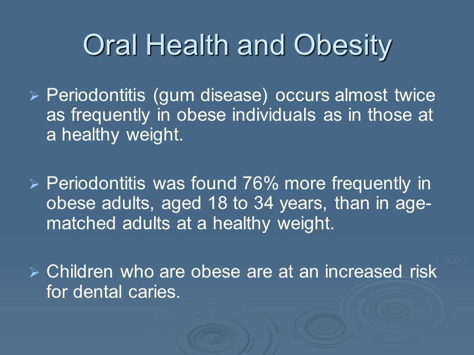 Oral Health and Obesity Periodontitis (gum disease) occurs almost twice as frequently in obese individuals as in those at a healthy weight.