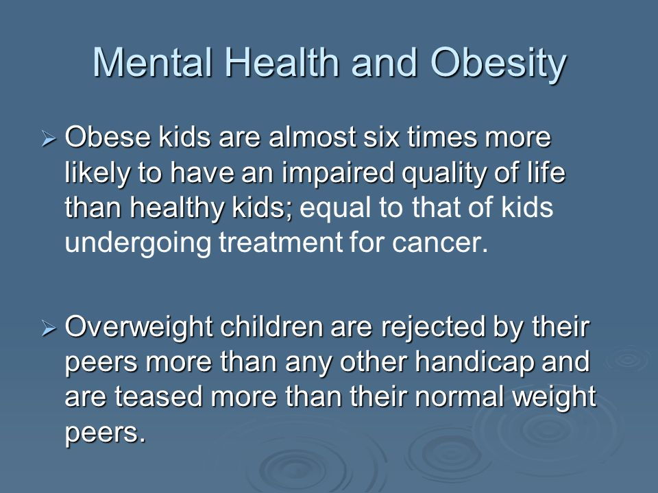 Mental Health and Obesity Obese kids are almost six times more likely to have an impaired quality of life than healthy kids; Obese kids are almost six times more likely to have an impaired quality of life than healthy kids; equal to that of kids undergoing treatment for cancer.