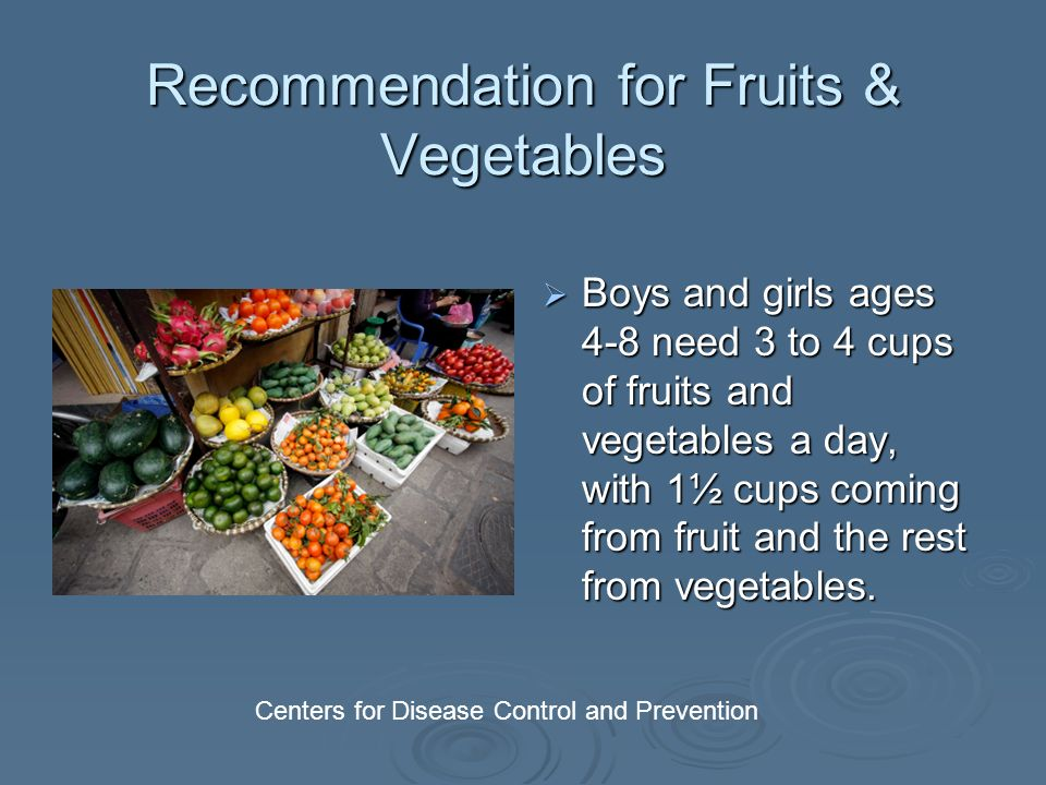 Recommendation for Fruits & Vegetables Boys and girls ages 4-8 need 3 to 4 cups of fruits and vegetables a day, with 1½ cups coming from fruit and the rest from vegetables.