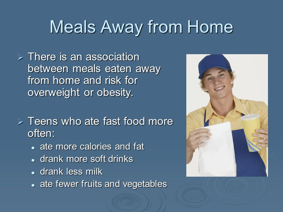 Meals Away from Home There is an association between meals eaten away from home and risk for overweight or obesity. There is an association between me