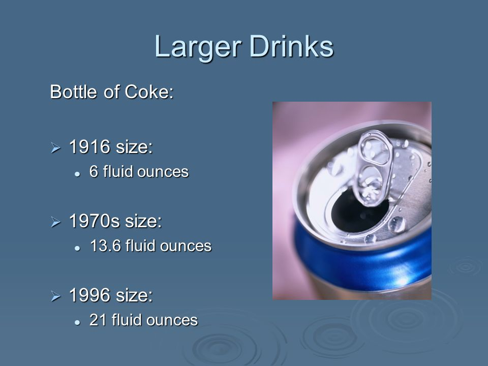 Larger Drinks Bottle of Coke: 1916 size: 1916 size: 6 fluid ounces 6 fluid ounces 1970s size: 1970s size: 13.6 fluid ounces 13.6 fluid ounces 1996 size: 1996 size: 21 fluid ounces 21 fluid ounces