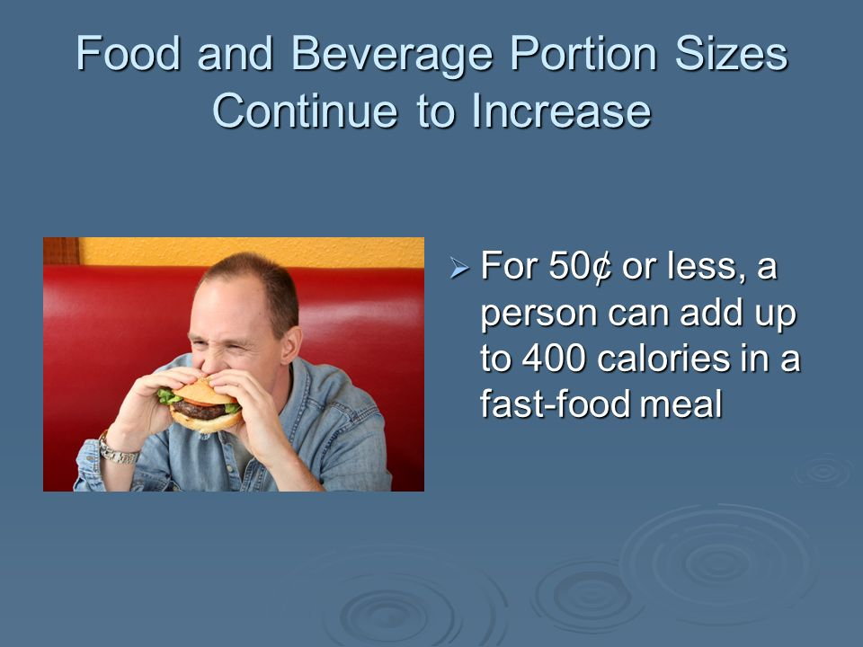 Food and Beverage Portion Sizes Continue to Increase For 50¢ or less, a person can add up to 400 calories in a fast-food meal For 50¢ or less, a perso