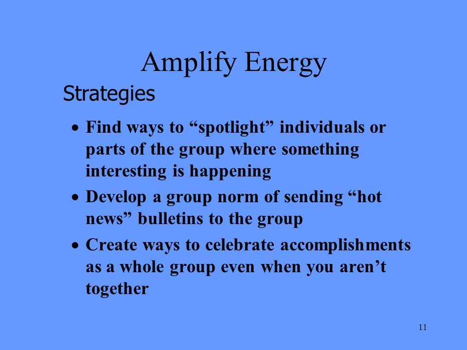 11 Amplify Energy Find ways to spotlight individuals or parts of the group where something interesting is happening Develop a group norm of sending hot news bulletins to the group Create ways to celebrate accomplishments as a whole group even when you arent together Strategies