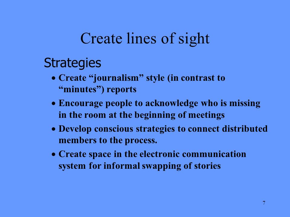 7 Create lines of sight Create journalism style (in contrast to minutes) reports Encourage people to acknowledge who is missing in the room at the beginning of meetings Develop conscious strategies to connect distributed members to the process.