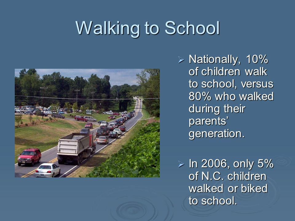 Walking to School Nationally, 10% of children walk to school, versus 80% who walked during their parents generation. Nationally, 10% of children walk